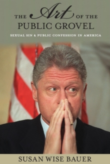 The Art of the Public Grovel : Sexual Sin and Public Confession in America, Paperback / softback Book
