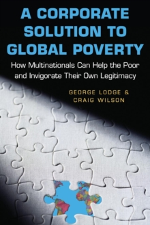 A Corporate Solution to Global Poverty : How Multinationals Can Help the Poor and Invigorate Their Own Legitimacy, Paperback / softback Book