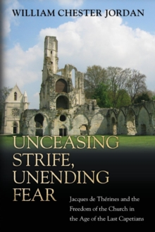 Unceasing Strife, Unending Fear : Jacques de Therines and the Freedom of the Church in the Age of the Last Capetians, Paperback Book