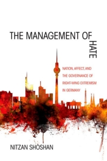 The Management of Hate : Nation, Affect, and the Governance of Right-Wing Extremism in Germany, Hardback Book