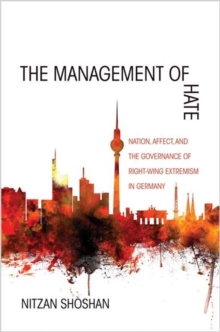 The Management of Hate : Nation, Affect, and the Governance of Right-Wing Extremism in Germany, Paperback / softback Book