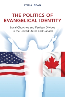 The Politics of Evangelical Identity : Local Churches and Partisan Divides in the United States and Canada, Paperback / softback Book