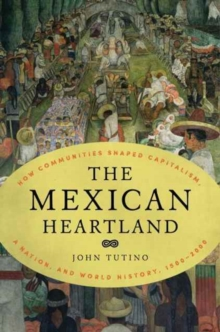 The Mexican Heartland : How Communities Shaped Capitalism, a Nation, and World History, 1500-2000, Hardback Book