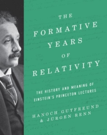 The Formative Years of Relativity : The History and Meaning of Einstein's Princeton Lectures, Hardback Book