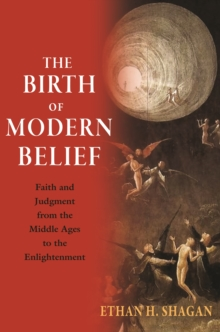 The Birth of Modern Belief : Faith and Judgment from the Middle Ages to the Enlightenment, Hardback Book
