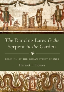 The Dancing Lares and the Serpent in the Garden : Religion at the Roman Street Corner, Hardback Book