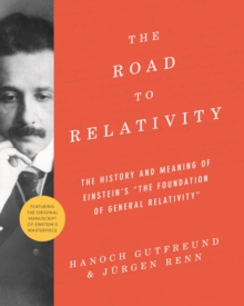 "The Road to Relativity : The History and Meaning of Einstein's ""The Foundation of General Relativity"", Featuring the Original Manuscript of Einstein's Masterpiece, Paperback / softback Book"