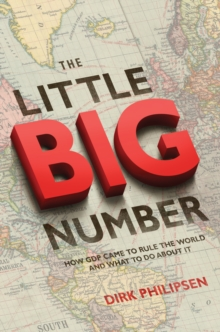 The Little Big Number : How GDP Came to Rule the World and What to Do about It, Paperback / softback Book