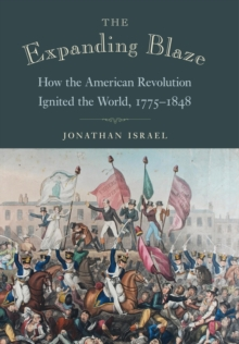The Expanding Blaze : How the American Revolution Ignited the World, 1775-1848, Hardback Book