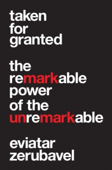 Taken for Granted : The Remarkable Power of the Unremarkable, Hardback Book
