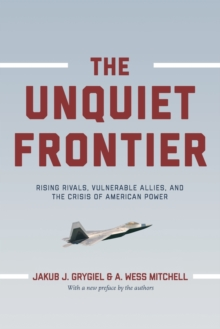 The Unquiet Frontier : Rising Rivals, Vulnerable Allies, and the Crisis of American Power, Paperback / softback Book