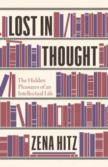Lost in Thought : The Hidden Pleasures of an Intellectual Life, Hardback Book
