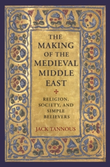 The Making of the Medieval Middle East : Religion, Society, and Simple Believers, Hardback Book