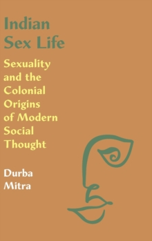 Indian Sex Life : Sexuality and the Colonial Origins of Modern Social Thought, Hardback Book