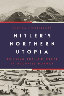 Hitler's Northern Utopia : Building the New Order in Occupied Norway, Hardback Book