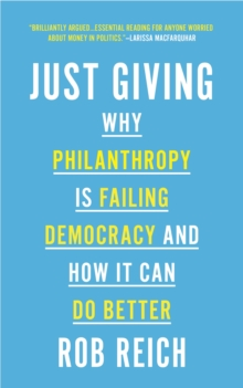 Just Giving : Why Philanthropy Is Failing Democracy and How It Can Do Better, Paperback / softback Book