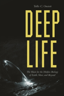 Deep Life : The Hunt for the Hidden Biology of Earth, Mars, and Beyond, Paperback / softback Book