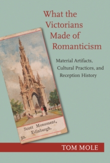What the Victorians Made of Romanticism : Material Artifacts, Cultural Practices, and Reception History, Paperback / softback Book
