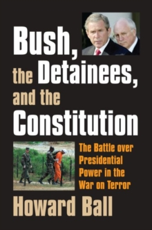 Bush, the Detainees, and the Constitution : The Battle Over Presidential Power in the War on Terror, Hardback Book