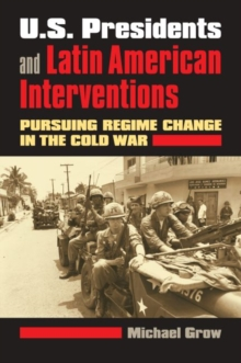 U.S. Presidents and Latin American Interventions : Pursuing Regime Change in the Cold War, Hardback Book