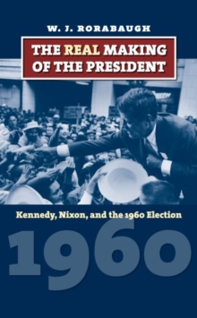 The Real Making of the President : Kennedy, Nixon, and the 1960 Election, Hardback Book