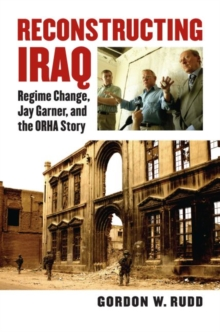 Reconstructing Iraq : Regime Change, Jay Garner and the ORHA Story, Hardback Book