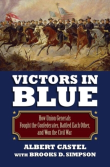 Victors in Blue : How Union Generals Fought the Confederates, Battled Each Other, and Won the Civil War, Hardback Book