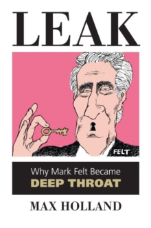 Leak : Why Mark Felt Became Deep Throat, Hardback Book
