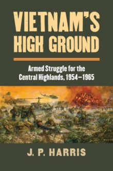 Vietnam's High Ground : Armed Struggle for the Central Highlands, 1954-1965, Hardback Book