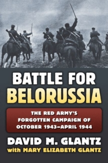 The Battle for Belorussia : The Red Army's Forgotten Campaign of October 1943 - April 1944, Hardback Book