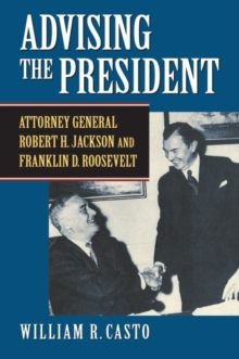 Advising the President : Attorney General Robert H. Jackson and Franklin D. Roosevelt, Hardback Book