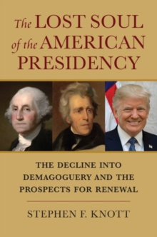The Lost Soul of the American Presidency : The Decline into Demagoguery and the Prospects for Renewal, Hardback Book