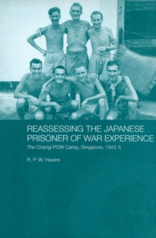 Reassessing the Japanese Prisoner of War Experience : The Changi Prisoner of War Camp in Singapore, 1942-45, Hardback Book
