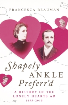 Shapely Ankle Preferr'd : A History of the Lonely Hearts Ad 1695 - 2010, Hardback Book