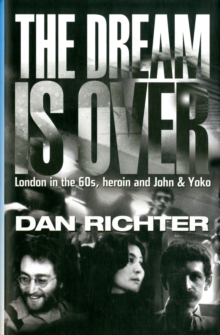 The Dream is Over : London in the 60s, Heroin, and John and Yoko, Hardback Book