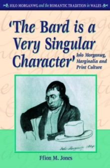 'The Bard is a Very Singular Character' : Iolo Morganwg, Marginalia and Print Culture, Hardback Book