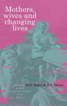 Mothers, Wives and Changing Lives : Women in Mid-twentieth Century Rural Wales, Paperback / softback Book