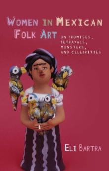Women in Mexican Folk Art : Of Promises, Betrayals, Monsters and Celebrities, Paperback / softback Book
