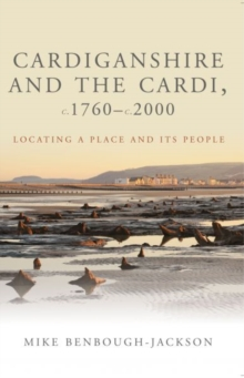 Cardiganshire and the Cardi, c.1760-c.2000 : Locating a Place and its People, Paperback / softback Book