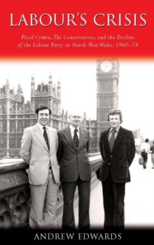 Labour's Crisis : Plaid Cymru, the Conservatives, and the Decline of the Labour Party in North-West Wales, 1960-74, Hardback Book