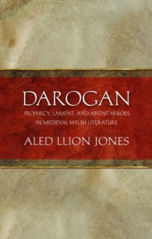 Darogan : Prophecy, Lament and Absent Heroes in Medieval Welsh Literature, Hardback Book