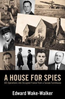 A House For Spies : SIS Operations into Occupied France from a Sussex Farmhouse, Hardback Book
