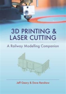 3D Printing and Laser Cutting : A Railway Modelling Companion, Hardback Book