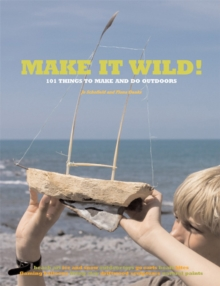 Make it Wild! : 101 Things to Make and Do Outdoors, Paperback Book