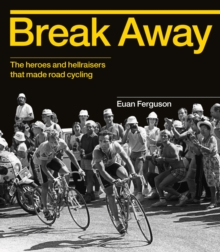 Break Away : The History of Road Cycling in 50 Riders, Hardback Book