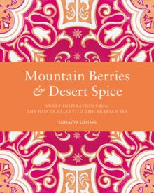 Mountain Berries and Desert Spice : Sweet Inspiration From the Hunza Valley to the Arabian Sea, Hardback Book