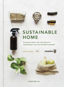 Sustainable Home : Practical projects, tips and advice for maintaining a more eco-friendly household, Hardback Book