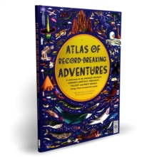 Atlas of Record-Breaking Adventures : A collection of the BIGGEST, FASTEST, LONGEST, TOUGHEST, TALLEST and MOST DEADLY things from around the world, Hardback Book