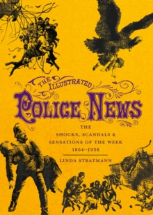 The Illustrated Police News : The Shocks, Scandals and Sensations of the Week 1864-1938, Hardback Book