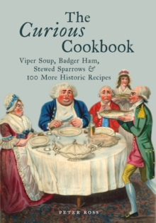 The Curious Cookbook : Viper Soup, Badger Ham, Stewed Sparrows and 100 More Historic Recipes, Hardback Book